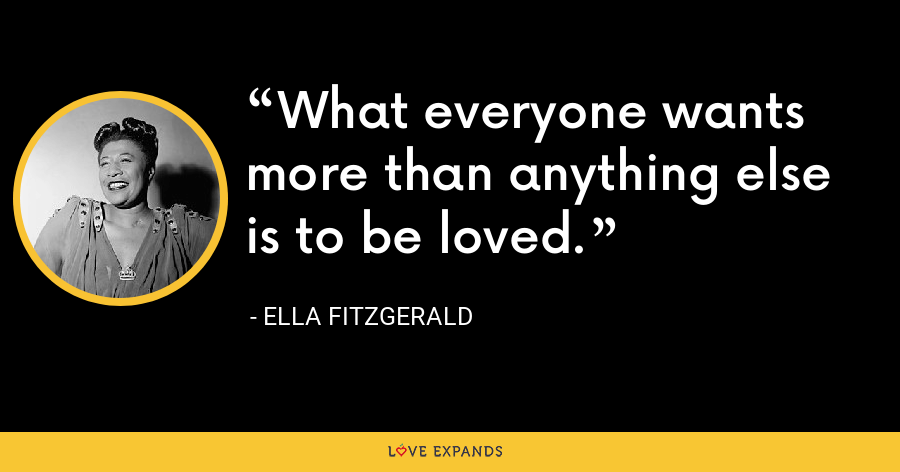 What everyone wants more than anything else is to be loved. - Ella Fitzgerald