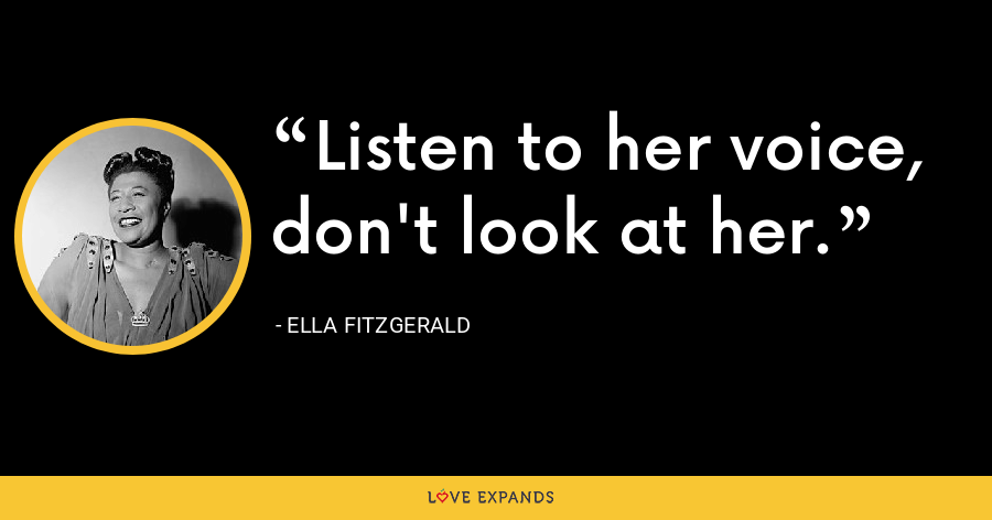 Listen to her voice, don't look at her. - Ella Fitzgerald