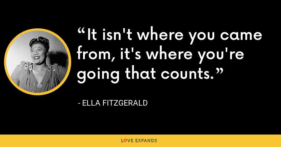 It isn't where you came from, it's where you're going that counts. - Ella Fitzgerald