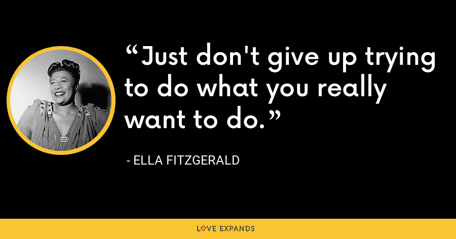 Just don't give up trying to do what you really want to do. - Ella Fitzgerald