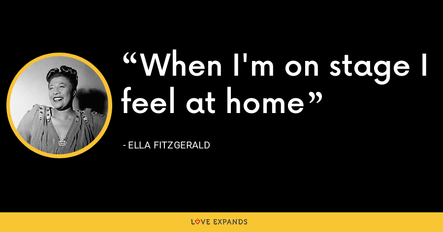 When I'm on stage I feel at home - Ella Fitzgerald