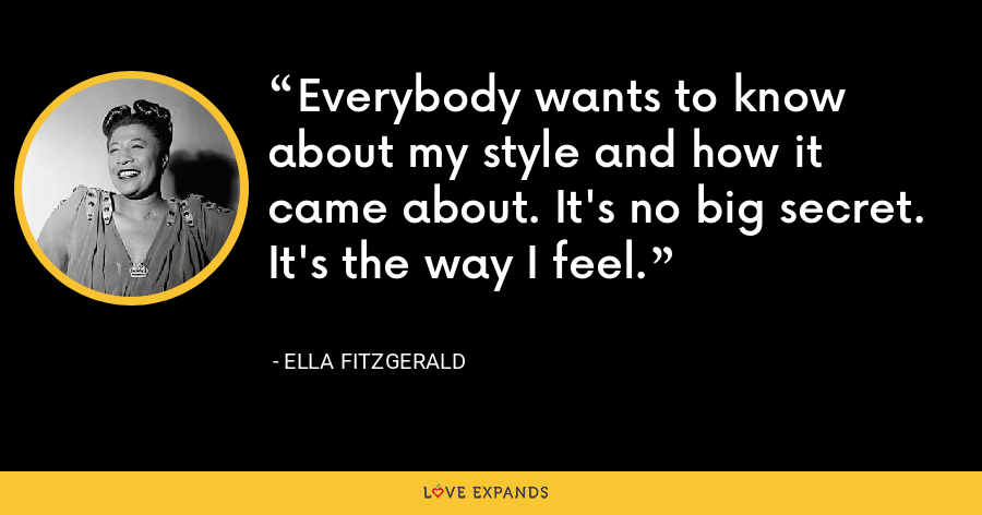 Everybody wants to know about my style and how it came about. It's no big secret. It's the way I feel. - Ella Fitzgerald