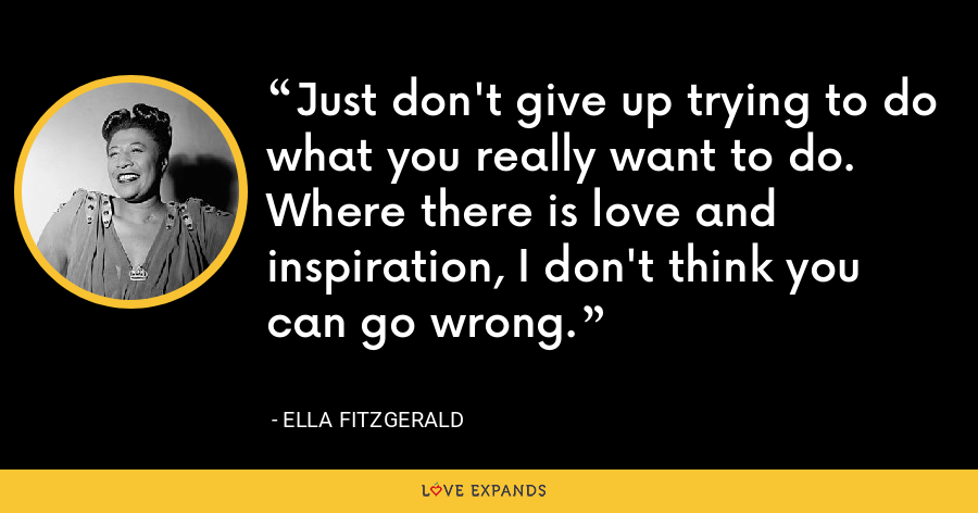 Just don't give up trying to do what you really want to do. Where there is love and inspiration, I don't think you can go wrong. - Ella Fitzgerald
