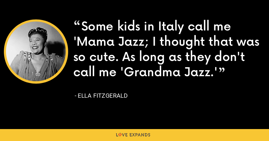 Some kids in Italy call me 'Mama Jazz; I thought that was so cute. As long as they don't call me 'Grandma Jazz.' - Ella Fitzgerald