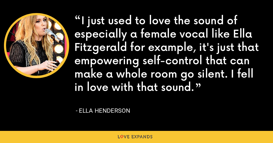 I just used to love the sound of especially a female vocal like Ella Fitzgerald for example, it's just that empowering self-control that can make a whole room go silent. I fell in love with that sound. - Ella Henderson