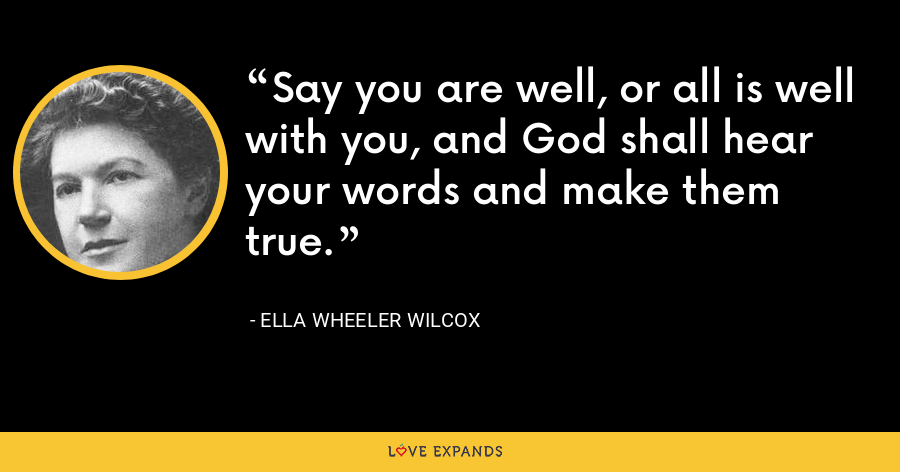 Say you are well, or all is well with you, and God shall hear your words and make them true. - Ella Wheeler Wilcox
