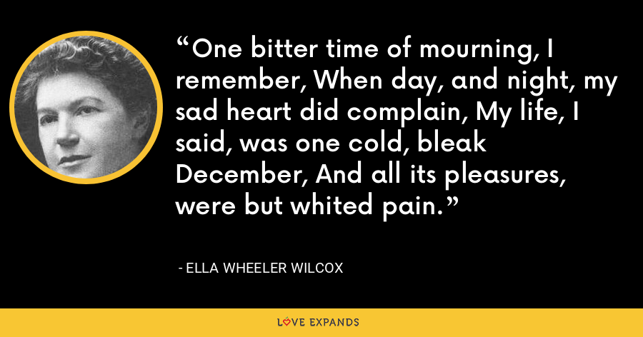 One bitter time of mourning, I remember, When day, and night, my sad heart did complain, My life, I said, was one cold, bleak December, And all its pleasures, were but whited pain. - Ella Wheeler Wilcox