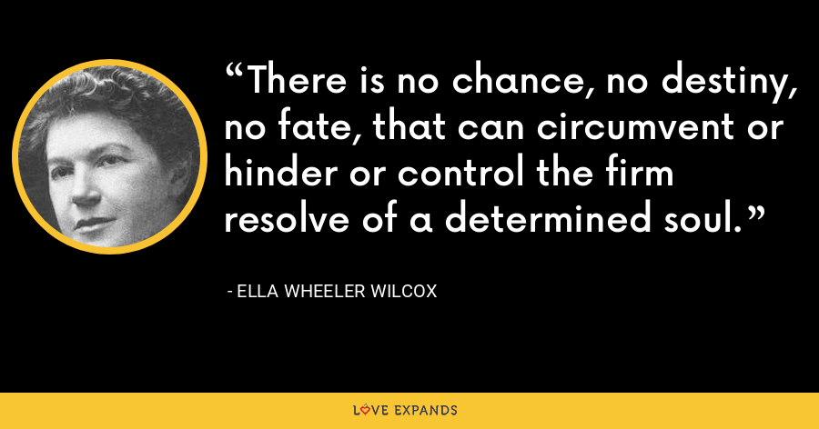 There is no chance, no destiny, no fate, that can circumvent or hinder or control the firm resolve of a determined soul. - Ella Wheeler Wilcox