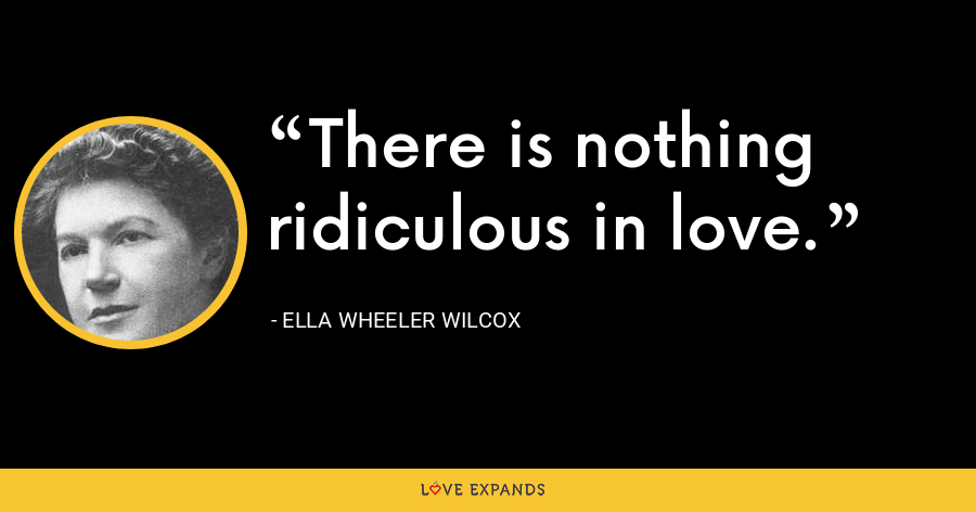 There is nothing ridiculous in love. - Ella Wheeler Wilcox