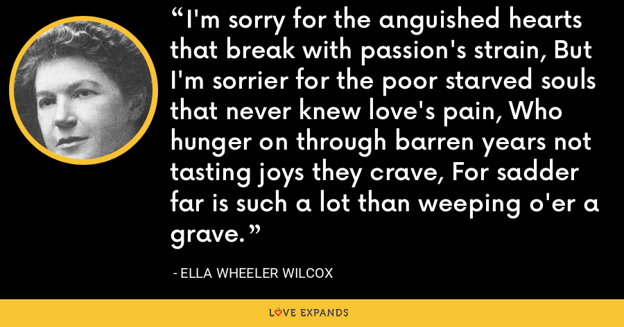 I'm sorry for the anguished hearts that break with passion's strain, But I'm sorrier for the poor starved souls that never knew love's pain, Who hunger on through barren years not tasting joys they crave, For sadder far is such a lot than weeping o'er a grave. - Ella Wheeler Wilcox