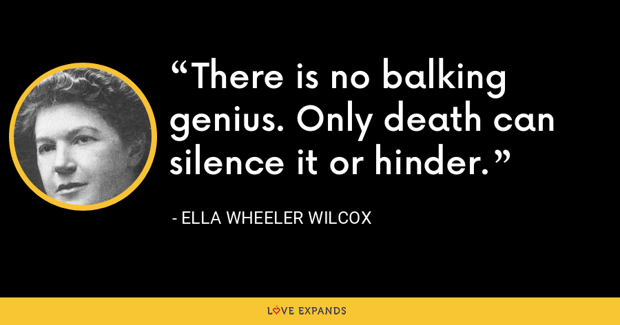 There is no balking genius. Only death can silence it or hinder. - Ella Wheeler Wilcox