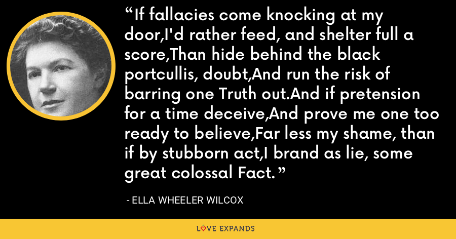 If fallacies come knocking at my door,I'd rather feed, and shelter full a score,Than hide behind the black portcullis, doubt,And run the risk of barring one Truth out.And if pretension for a time deceive,And prove me one too ready to believe,Far less my shame, than if by stubborn act,I brand as lie, some great colossal Fact. - Ella Wheeler Wilcox