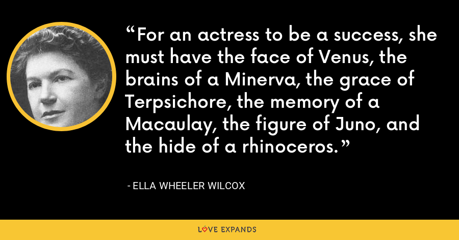For an actress to be a success, she must have the face of Venus, the brains of a Minerva, the grace of Terpsichore, the memory of a Macaulay, the figure of Juno, and the hide of a rhinoceros. - Ella Wheeler Wilcox