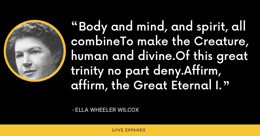 Body and mind, and spirit, all combineTo make the Creature, human and divine.Of this great trinity no part deny.Affirm, affirm, the Great Eternal I. - Ella Wheeler Wilcox