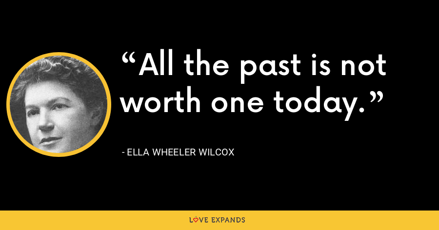 All the past is not worth one today. - Ella Wheeler Wilcox