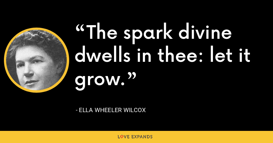 The spark divine dwells in thee: let it grow. - Ella Wheeler Wilcox