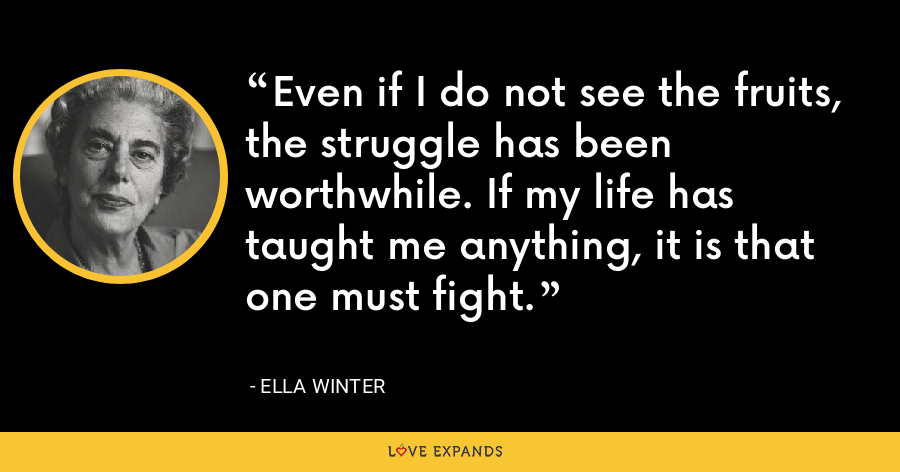 Even if I do not see the fruits, the struggle has been worthwhile. If my life has taught me anything, it is that one must fight. - Ella Winter