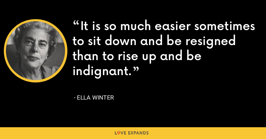 It is so much easier sometimes to sit down and be resigned than to rise up and be indignant. - Ella Winter