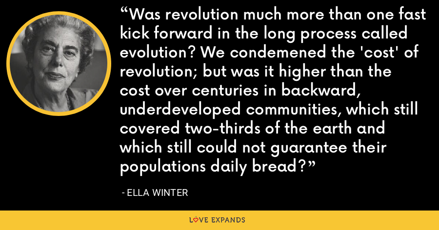 Was revolution much more than one fast kick forward in the long process called evolution? We condemened the 'cost' of revolution; but was it higher than the cost over centuries in backward, underdeveloped communities, which still covered two-thirds of the earth and which still could not guarantee their populations daily bread? - Ella Winter