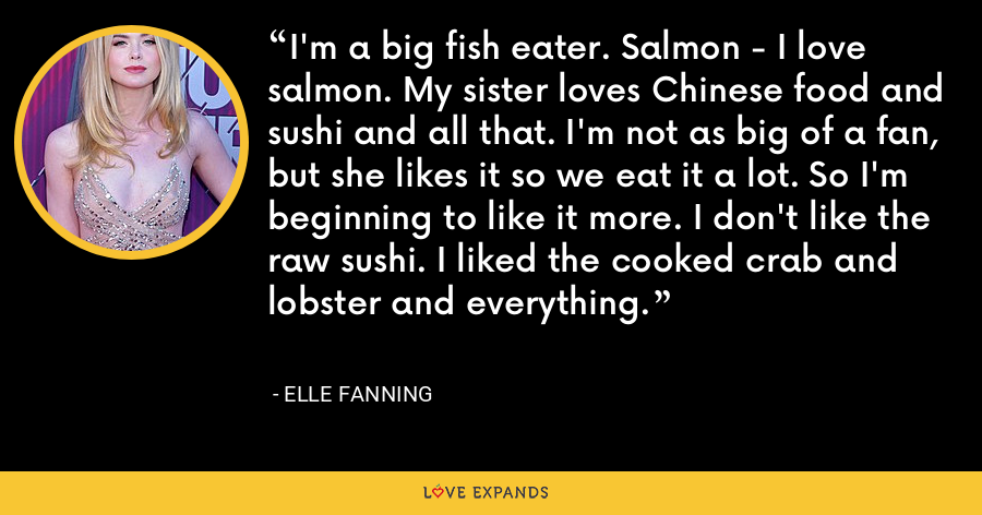 I'm a big fish eater. Salmon - I love salmon. My sister loves Chinese food and sushi and all that. I'm not as big of a fan, but she likes it so we eat it a lot. So I'm beginning to like it more. I don't like the raw sushi. I liked the cooked crab and lobster and everything. - Elle Fanning