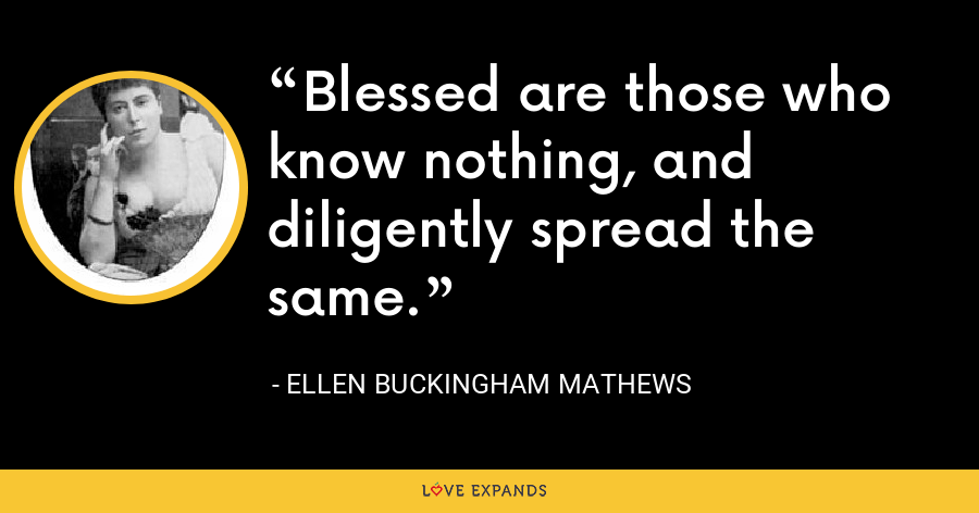 Blessed are those who know nothing, and diligently spread the same. - Ellen Buckingham Mathews