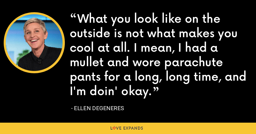 What you look like on the outside is not what makes you cool at all. I mean, I had a mullet and wore parachute pants for a long, long time, and I'm doin' okay. - Ellen DeGeneres
