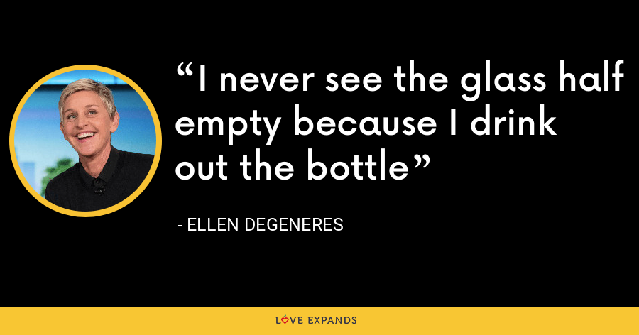 I never see the glass half empty because I drink out the bottle - Ellen DeGeneres