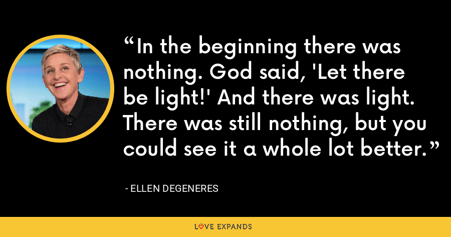In the beginning there was nothing. God said, 'Let there be light!' And there was light. There was still nothing, but you could see it a whole lot better. - Ellen DeGeneres