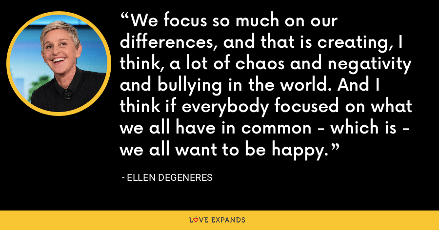 We focus so much on our differences, and that is creating, I think, a lot of chaos and negativity and bullying in the world. And I think if everybody focused on what we all have in common - which is - we all want to be happy. - Ellen DeGeneres