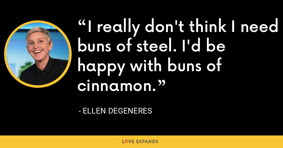 I really don't think I need buns of steel. I'd be happy with buns of cinnamon. - Ellen DeGeneres
