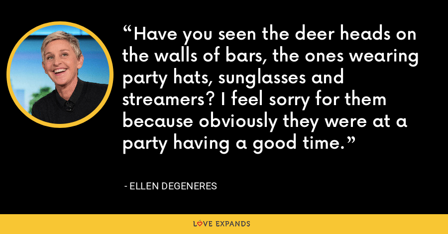 Have you seen the deer heads on the walls of bars, the ones wearing party hats, sunglasses and streamers? I feel sorry for them because obviously they were at a party having a good time. - Ellen DeGeneres
