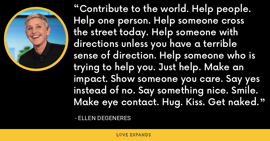 Contribute to the world. Help people. Help one person. Help someone cross the street today. Help someone with directions unless you have a terrible sense of direction. Help someone who is trying to help you. Just help. Make an impact. Show someone you care. Say yes instead of no. Say something nice. Smile. Make eye contact. Hug. Kiss. Get naked. - Ellen DeGeneres