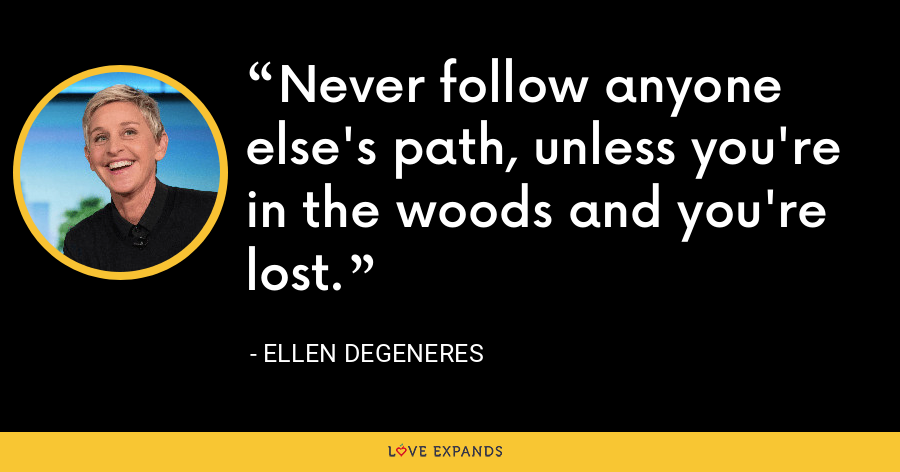 Never follow anyone else's path, unless you're in the woods and you're lost. - Ellen DeGeneres