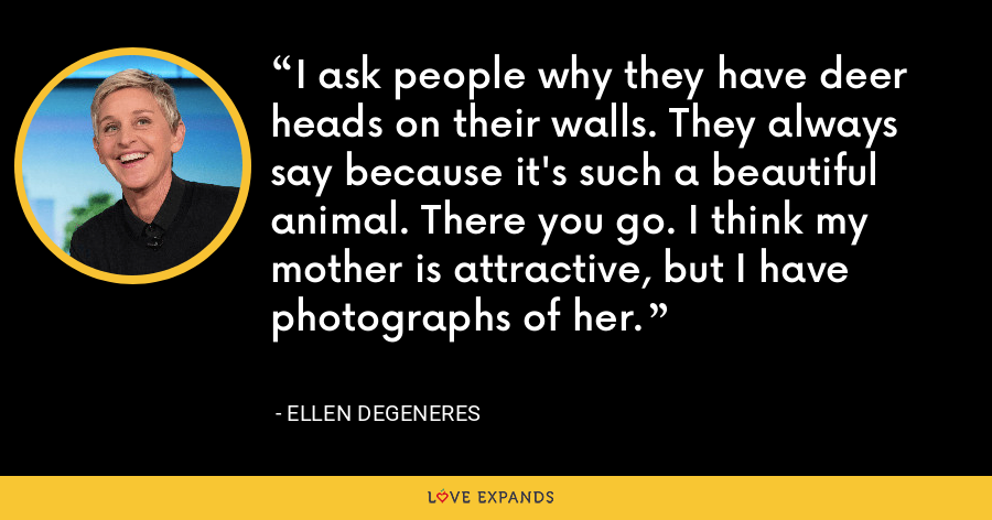 I ask people why they have deer heads on their walls. They always say because it's such a beautiful animal. There you go. I think my mother is attractive, but I have photographs of her. - Ellen DeGeneres