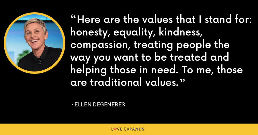 Here are the values that I stand for: honesty, equality, kindness, compassion, treating people the way you want to be treated and helping those in need. To me, those are traditional values. - Ellen DeGeneres