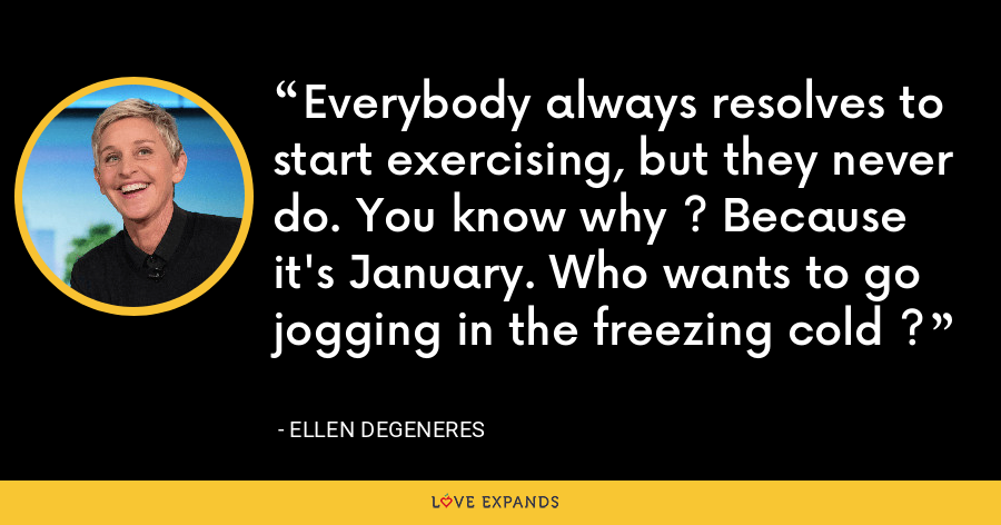 Everybody always resolves to start exercising, but they never do. You know why ? Because it's January. Who wants to go jogging in the freezing cold ? - Ellen DeGeneres