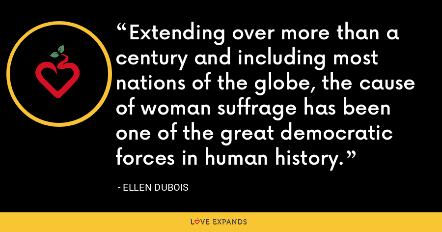 Extending over more than a century and including most nations of the globe, the cause of woman suffrage has been one of the great democratic forces in human history. - Ellen DuBois