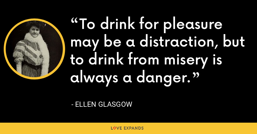 To drink for pleasure may be a distraction, but to drink from misery is always a danger. - Ellen Glasgow