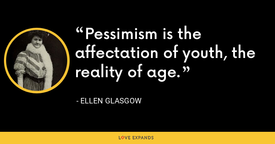 Pessimism is the affectation of youth, the reality of age. - Ellen Glasgow
