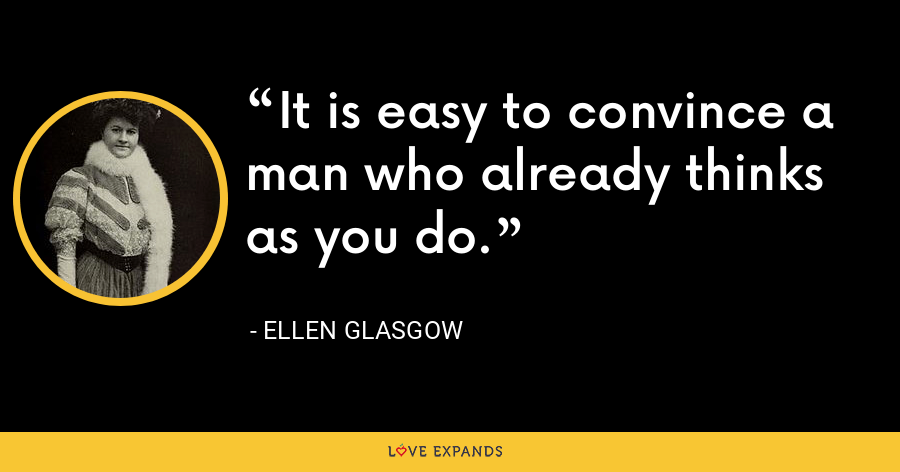 It is easy to convince a man who already thinks as you do. - Ellen Glasgow