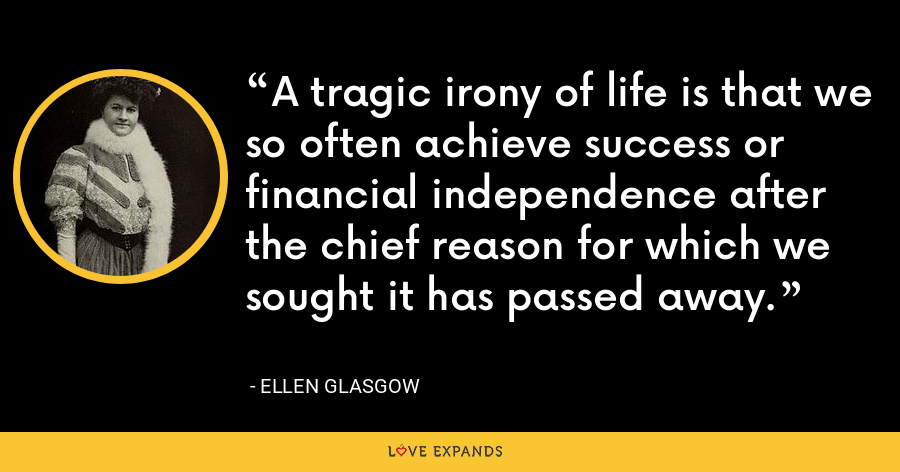 A tragic irony of life is that we so often achieve success or financial independence after the chief reason for which we sought it has passed away. - Ellen Glasgow