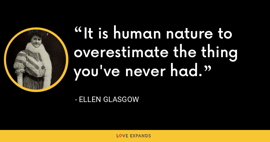 It is human nature to overestimate the thing you've never had. - Ellen Glasgow