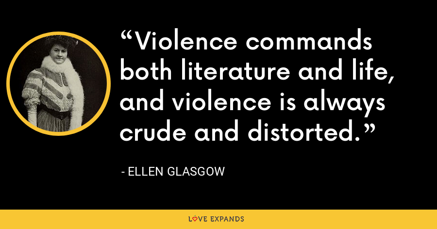 Violence commands both literature and life, and violence is always crude and distorted. - Ellen Glasgow