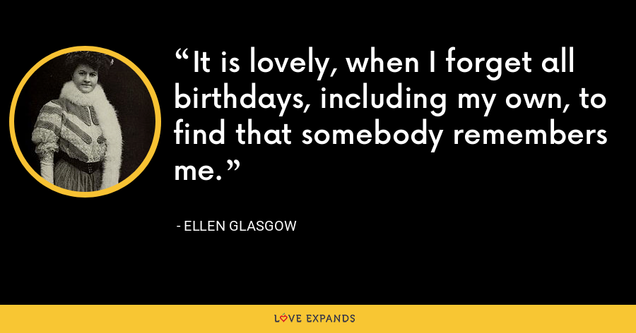 It is lovely, when I forget all birthdays, including my own, to find that somebody remembers me. - Ellen Glasgow