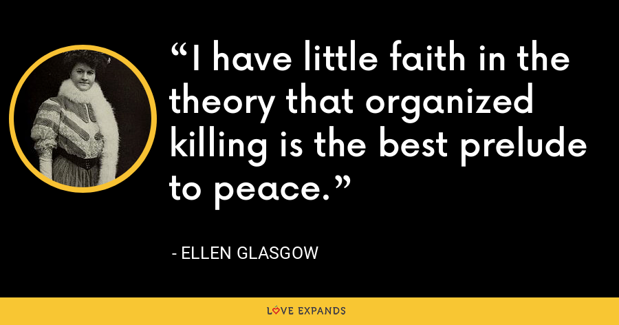 I have little faith in the theory that organized killing is the best prelude to peace. - Ellen Glasgow