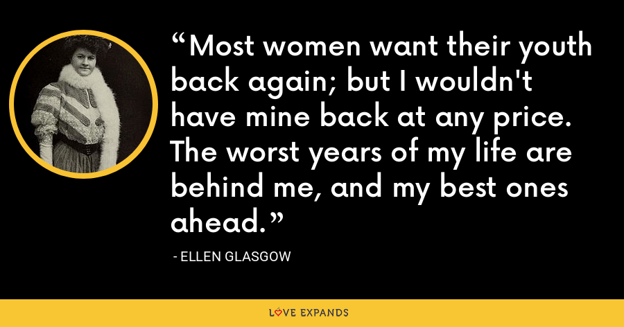 Most women want their youth back again; but I wouldn't have mine back at any price. The worst years of my life are behind me, and my best ones ahead. - Ellen Glasgow