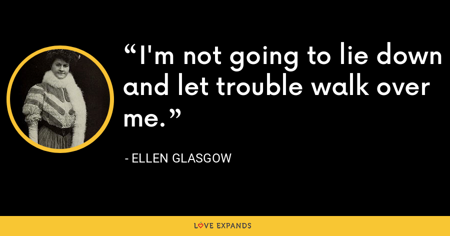 I'm not going to lie down and let trouble walk over me. - Ellen Glasgow