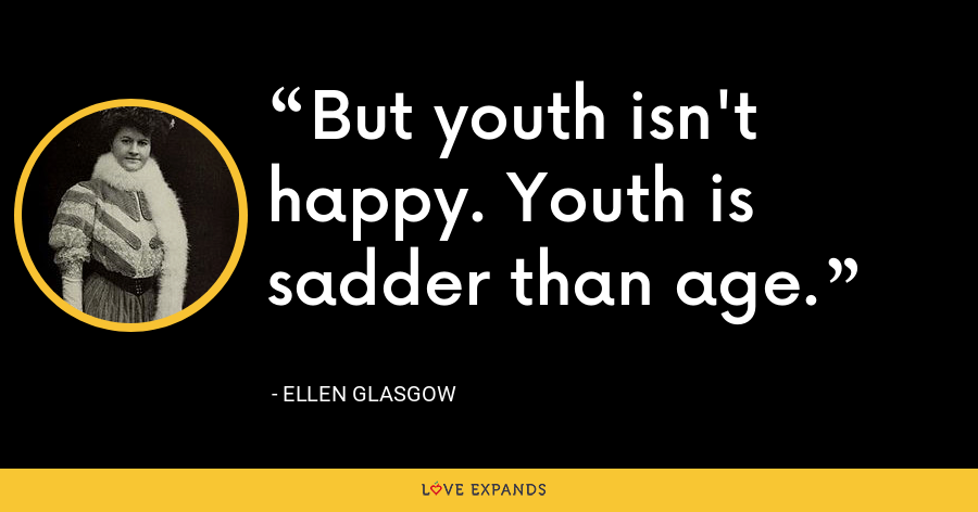 But youth isn't happy. Youth is sadder than age. - Ellen Glasgow
