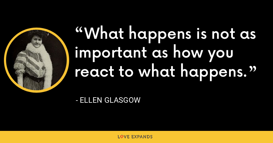 What happens is not as important as how you react to what happens. - Ellen Glasgow