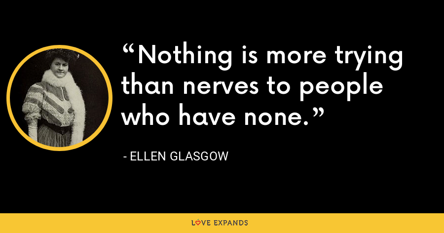 Nothing is more trying than nerves to people who have none. - Ellen Glasgow